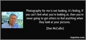 Photography for me is not looking, it's feeling. If you can't feel ...