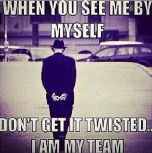 Don't get it twisted. I am my team.