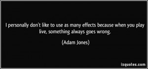 ... because when you play live, something always goes wrong. - Adam Jones
