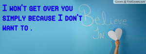 won't get over you simply because i don't want to . , Pictures