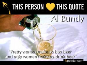 Pretty woman make us buy beer ugly woman make us drink beer.