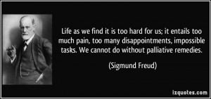 Life as we find it is too hard for us; it entails too much pain, too ...