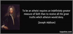 ... all the great truths which atheism would deny. - Joseph Addison