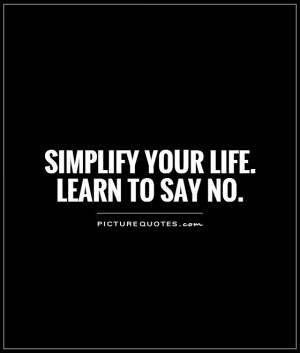 Simplify your life. Learn to say no Picture Quote #1