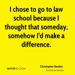 chose to go to law school because I thought that someday, somehow I ...
