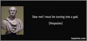 Dear me! I must be turning into a god. - Vespasian