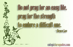 "... Life, Pray For The Strength To Endure A Difficult One "" - Bruce Lee"