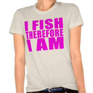 Funny Girl Fishing Quotes : I Fish Therefore I am T Shirts