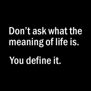 Don't ask what the meaning of life is. You define it! – Unknown