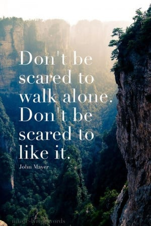 Don't be scared to walk alone. Don't be scared to like it ...