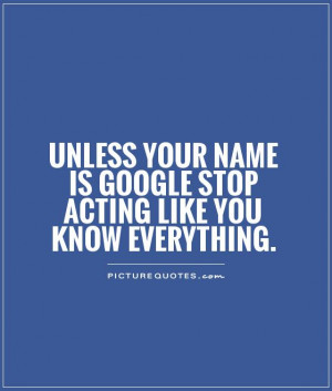 Unless your name is Google stop acting like you know everything ...