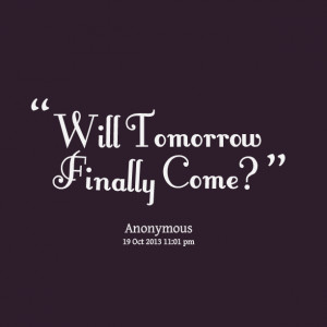 Quotes Picture: will tomorrow finally come?