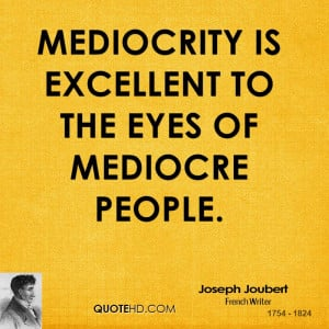 Mediocrity is excellent to the eyes of mediocre people.