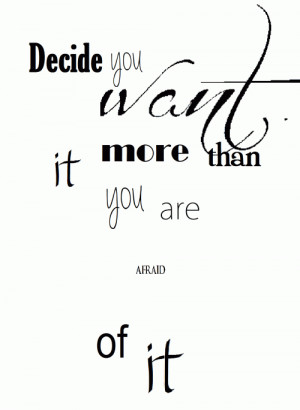 Decide you want it more than you are afraid of it.