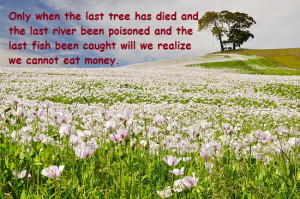 Only when last tree has died & last river been poisoned & da last fish ...
