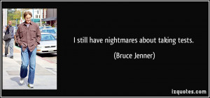 still have nightmares about taking tests. - Bruce Jenner