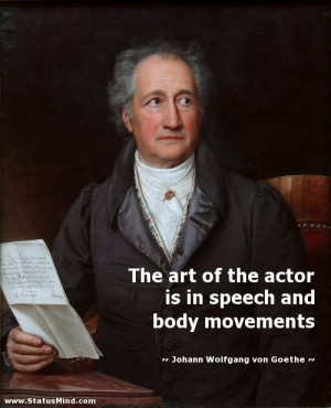 The art of the actor is in speech and body movements