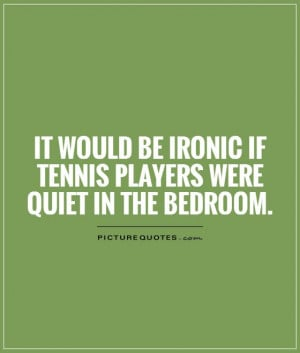 It would be ironic if tennis players were quiet in the bedroom Picture ...