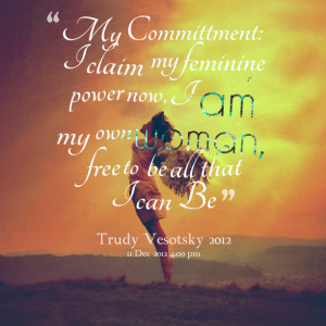 Quotes Picture: my committment: i claim my feminine power now, i am my ...