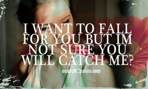WANT TO FALL FOR YOU BUT I'm NOT SURE YOU WILL CATCH ME?