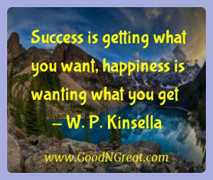 ... what you want, happiness is wanting what you get — W. P. Kinsella