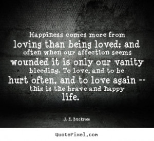 Love quotes - Happiness comes more from loving than being loved; and ...