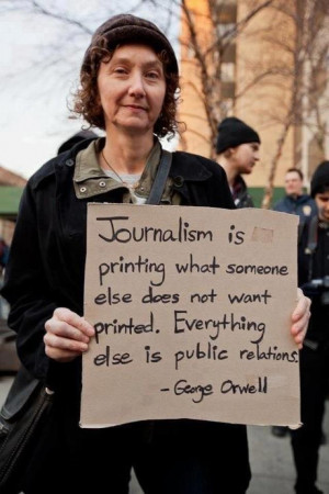 ... not want printed. Everything else is public relations. ~George Orwell