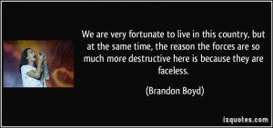 ... more destructive here is because they are faceless. - Brandon Boyd