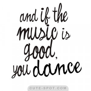 AND_IF_THE_MUSIC_IS_GOOD_YOU_DANCE_quote