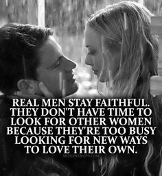 Real men stay faithful. They don`t have time to look for other women ...
