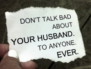 Don't talk bad about your husband. To anyone. Ever.