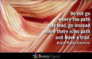 ... path may lead, go instead where there is no path and leave a trail