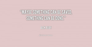 """Maybe something can be saved, something can be done."""""""