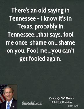 There's an old saying in Tennessee - I know it's in Texas, probably in ...