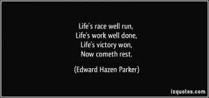 ... well done, Life's victory won, Now cometh rest. - Edward Hazen Parker