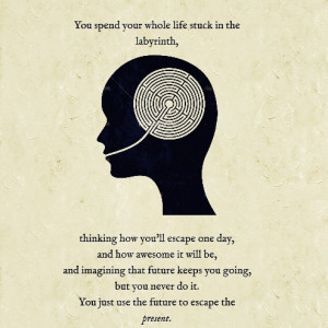 you spend your whole life stuck in the labyrinth thinking how you ll ...