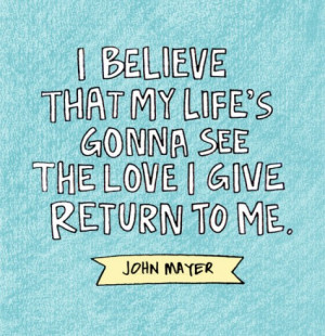 ... that_my_life_s_gonna_see_the_love_I_give_return_to_me._John_Mayer.jpeg