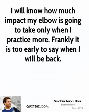 will know how much impact my elbow is going to take only when I ...