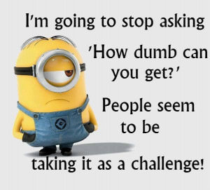 you get?' People seem to be taking it as a challenge! - minion: Dumb ...