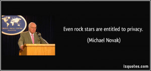 Even rock stars are entitled to privacy. - Michael Novak