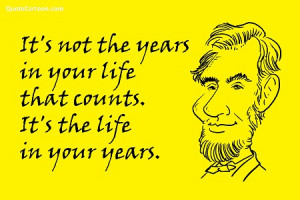 It's Not The Years In Your Life That Counts. It's The Life In Your ...