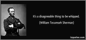 It's a disagreeable thing to be whipped. - William Tecumseh Sherman