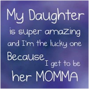 My daughter is super amazing and Im the lucky one because I get to be ...