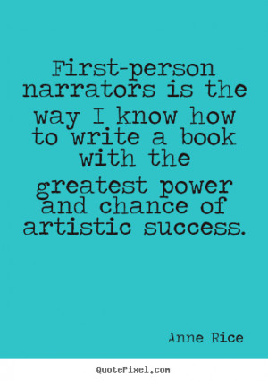 Anne Rice picture quotes - First-person narrators is the way i know ...