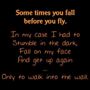You Fall Before You Fly. In My Case I Had To Stumble In The Dark ...