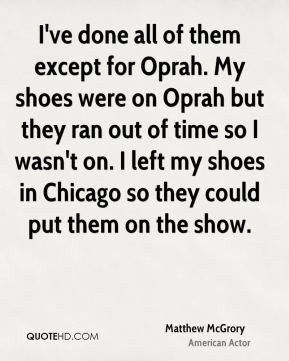 Matthew McGrory - I've done all of them except for Oprah. My shoes ...