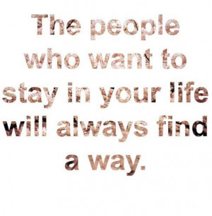 quotes the people who want to stay in your life will always find a way ...