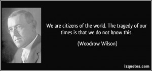 We are citizens of the world. The tragedy of our times is that we do ...