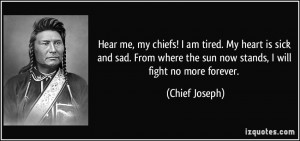 Hear me, my chiefs! I am tired. My heart is sick and sad. From where ...