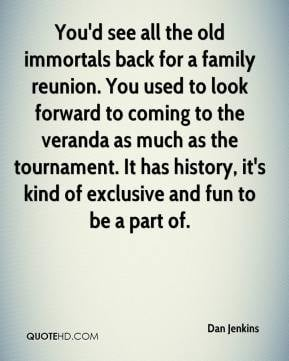 Dan Jenkins - You'd see all the old immortals back for a family ...